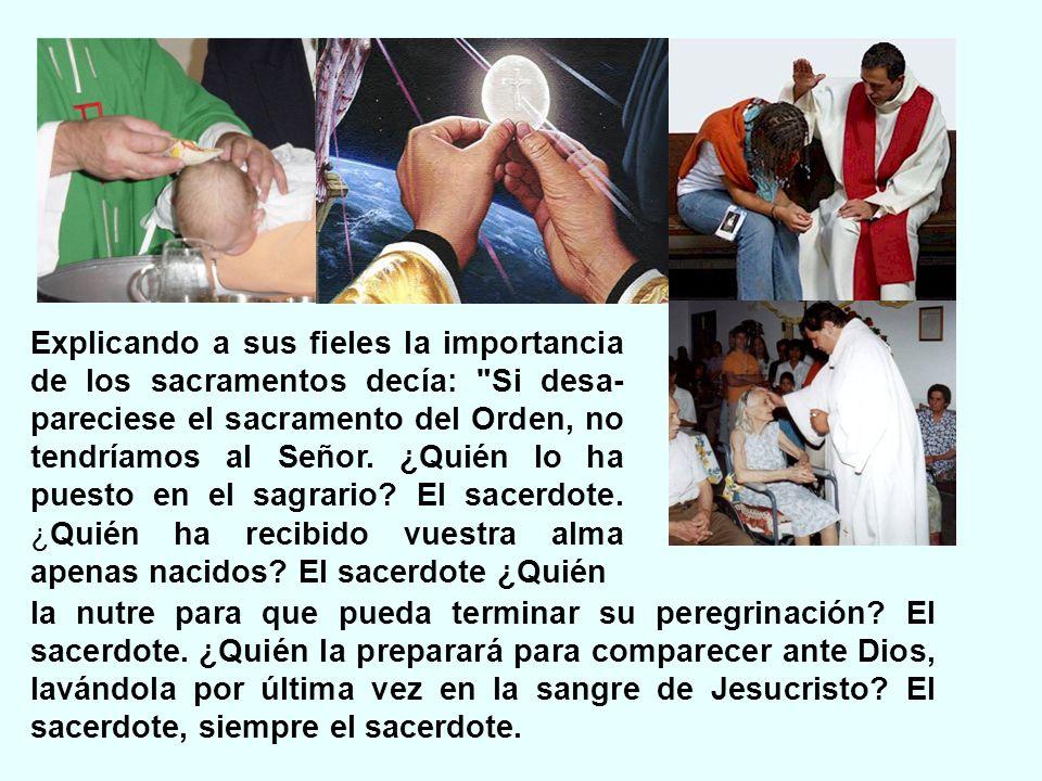 Explicando a sus fieles la importancia de los sacramentos decía: Si desa- pareciese el sacramento del Orden, no tendríamos al Señor.