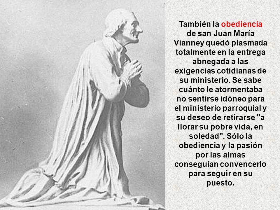 También la obediencia de san Juan María Vianney quedó plasmada totalmente en la entrega abnegada a las exigencias cotidianas de su ministerio.
