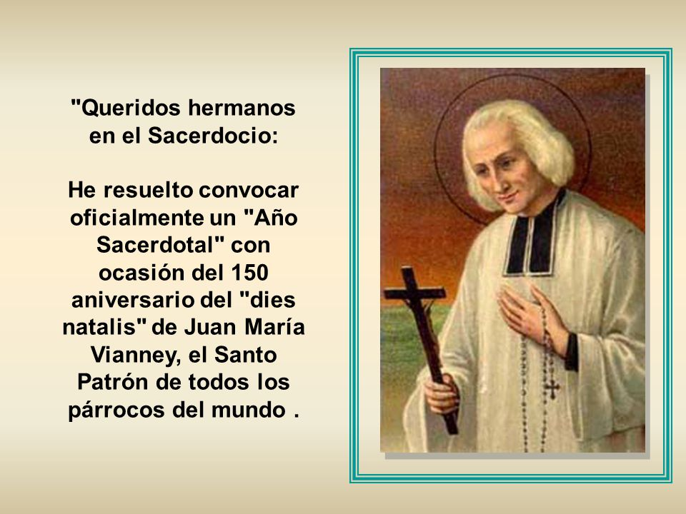Queridos hermanos en el Sacerdocio: He resuelto convocar oficialmente un Año Sacerdotal con ocasión del 150 aniversario del dies natalis de Juan María Vianney, el Santo Patrón de todos los párrocos del mundo.