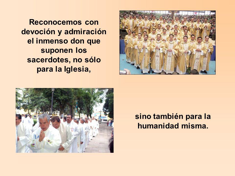 Reconocemos con devoción y admiración el inmenso don que suponen los sacerdotes, no sólo para la Iglesia, sino también para la humanidad misma.