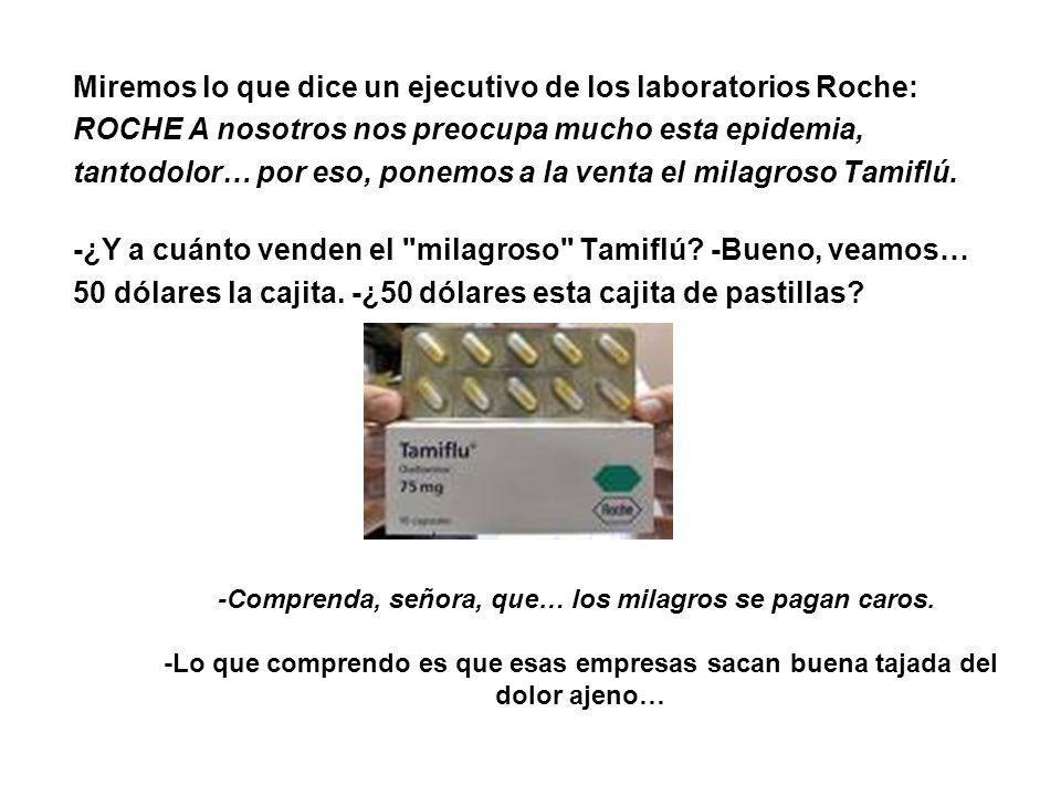 Miremos lo que dice un ejecutivo de los laboratorios Roche: ROCHE A nosotros nos preocupa mucho esta epidemia, tantodolor… por eso, ponemos a la venta el milagroso Tamiflú.