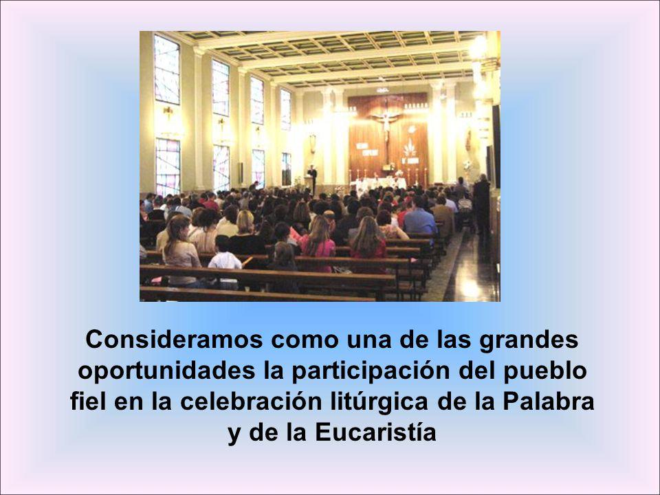 Consideramos como una de las grandes oportunidades la participación del pueblo fiel en la celebración litúrgica de la Palabra y de la Eucaristía