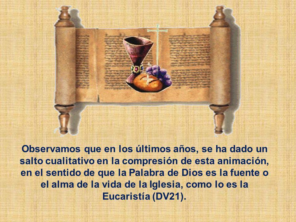 Observamos que en los últimos años, se ha dado un salto cualitativo en la compresión de esta animación, en el sentido de que la Palabra de Dios es la fuente o el alma de la vida de la Iglesia, como lo es la Eucaristía (DV21).