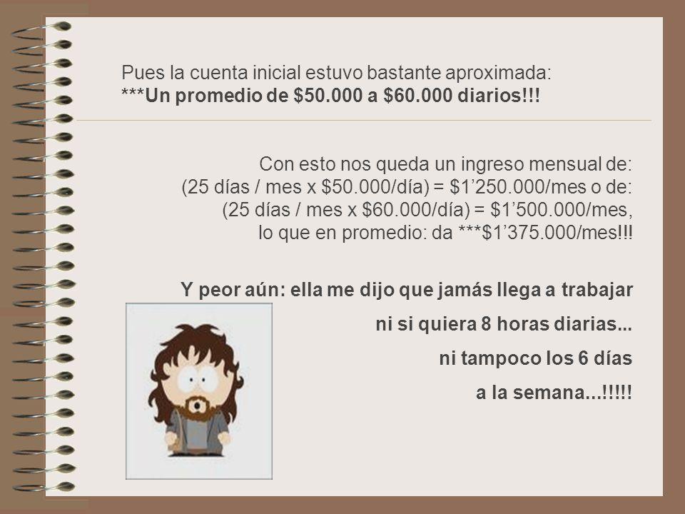 Con esto nos queda un ingreso mensual de: (25 días / mes x $50.000/día) = $1250.000/mes o de: (25 días / mes x $60.000/día) = $1500.000/mes, lo que en promedio: da ***$1375.000/mes!!.