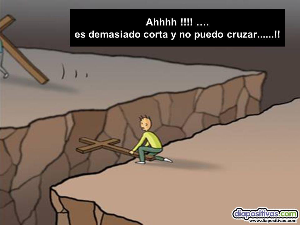 Ahhhh !!!! …. es demasiado corta y no puedo cruzar......!!