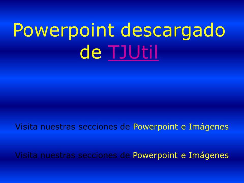 Powerpoint descargado de TJUtilTJUtil Visita nuestras secciones de Powerpoint e Imágenes