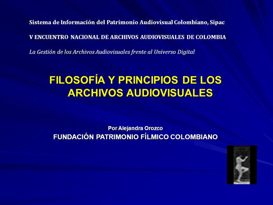 FILOSOFÍA Y PRINCIPIOS DE LOS ARCHIVOS AUDIOVISUALES Por Alejandra Orozco FUNDACIÓN PATRIMONIO FÍLMICO COLOMBIANO Sistema de Información del Patrimonio Audiovisual Colombiano, Sipac V ENCUENTRO NACIONAL DE ARCHIVOS AUDIOVISUALES DE COLOMBIA La Gestión de los Archivos Audiovisuales frente al Universo Digital