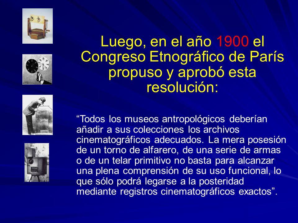 Luego, en el año 1900 el Congreso Etnográfico de París propuso y aprobó esta resolución: Todos los museos antropológicos deberían añadir a sus colecciones los archivos cinematográficos adecuados.