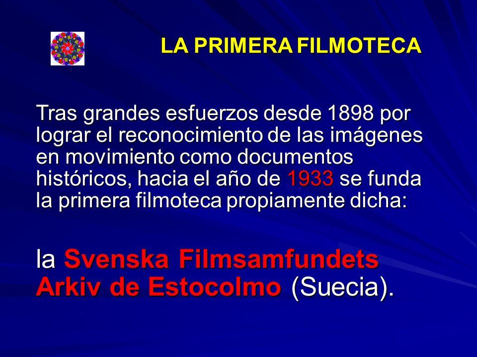LA PRIMERA FILMOTECA Tras grandes esfuerzos desde 1898 por lograr el reconocimiento de las imágenes en movimiento como documentos históricos, hacia el año de 1933 se funda la primera filmoteca propiamente dicha: la Svenska Filmsamfundets Arkiv de Estocolmo (Suecia).