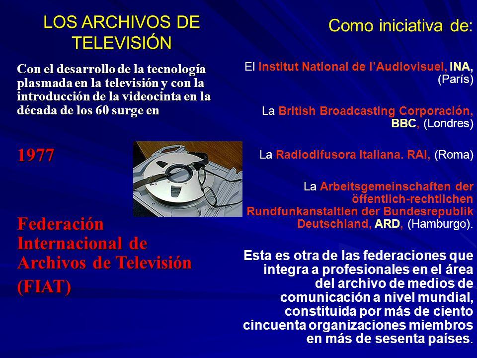 LOS ARCHIVOS DE TELEVISIÓN Con el desarrollo de la tecnología plasmada en la televisión y con la introducción de la videocinta en la década de los 60 surge en 1977 Federación Internacional de Archivos de Televisión (FIAT) Como iniciativa de: El Institut National de lAudiovisuel, INA, (París) La British Broadcasting Corporación, BBC, (Londres) La Radiodifusora Italiana.