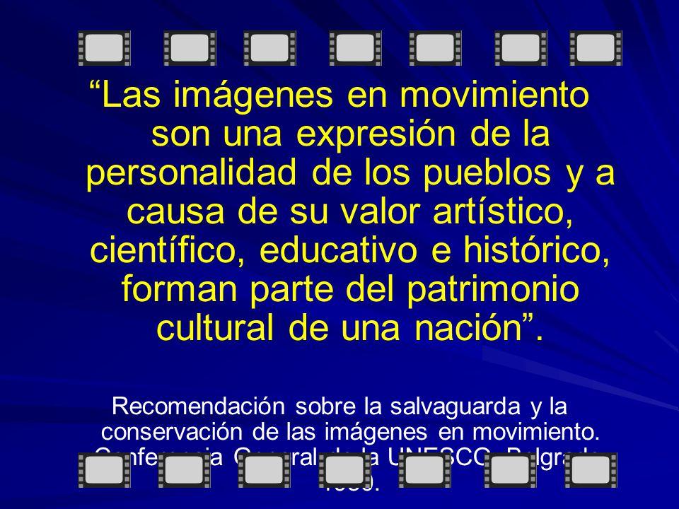 Las imágenes en movimiento son una expresión de la personalidad de los pueblos y a causa de su valor artístico, científico, educativo e histórico, forman parte del patrimonio cultural de una nación.