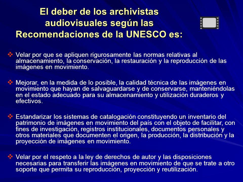 El deber de los archivistas audiovisuales según las Recomendaciones de la UNESCO es: Velar por que se apliquen rigurosamente las normas relativas al almacenamiento, la conservación, la restauración y la reproducción de las imágenes en movimiento.