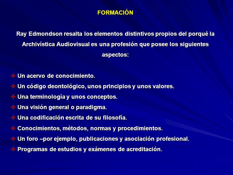 FORMACIÓN Ray Edmondson resalta los elementos distintivos propios del porqué la Archivística Audiovisual es una profesión que posee los siguientes aspectos: Un acervo de conocimiento.