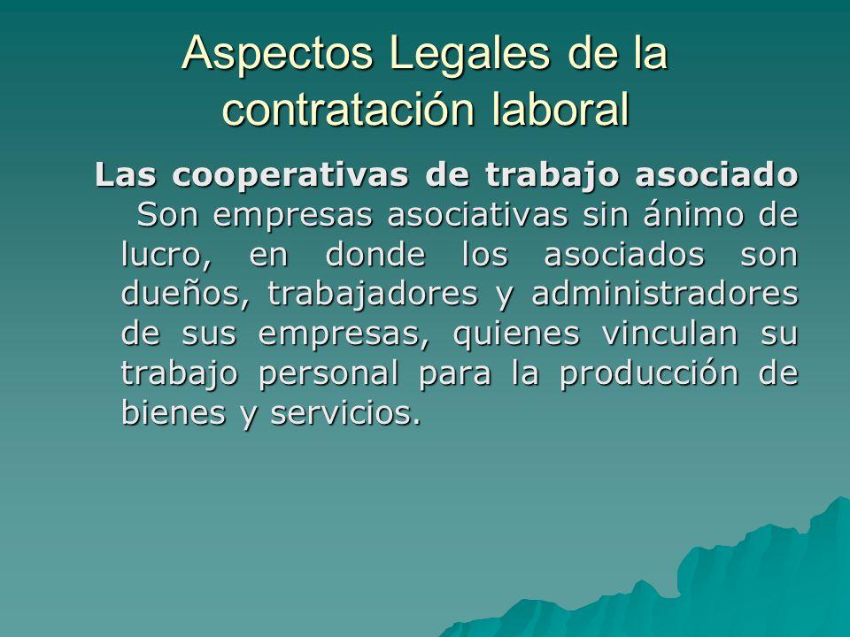 Aspectos Legales de la contratación laboral Las cooperativas de trabajo asociado Son empresas asociativas sin ánimo de lucro, en donde los asociados s
