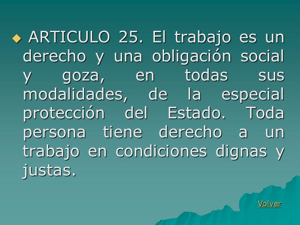 ARTICULO 25. El trabajo es un derecho y una obligación social y goza, en todas sus modalidades, de la especial protección del Estado. Toda persona tie