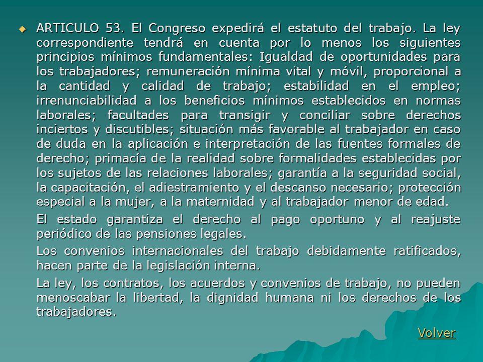 ARTICULO 53. El Congreso expedirá el estatuto del trabajo. La ley correspondiente tendrá en cuenta por lo menos los siguientes principios mínimos fund
