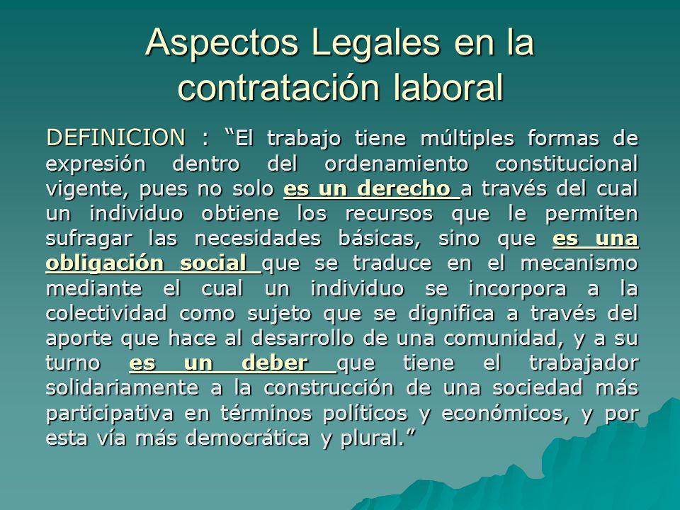 Aspectos Legales en la contratación laboral DEFINICION : El trabajo tiene múltiples formas de expresión dentro del ordenamiento constitucional vigente