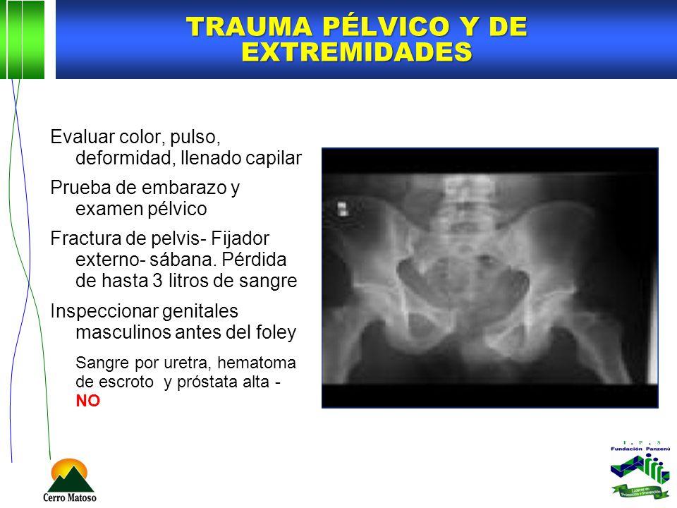 TRAUMA PÉLVICO Y DE EXTREMIDADES Evaluar color, pulso, deformidad, llenado capilar Prueba de embarazo y examen pélvico Fractura de pelvis- Fijador ext