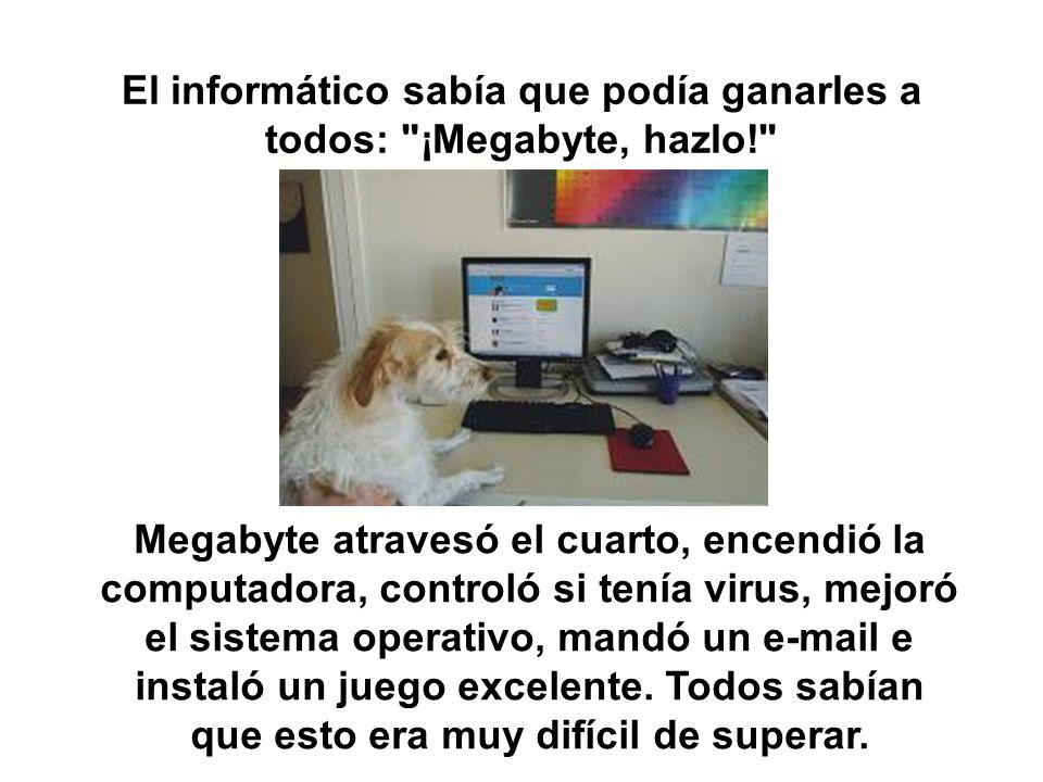 El informático sabía que podía ganarles a todos: ¡Megabyte, hazlo! Megabyte atravesó el cuarto, encendió la computadora, controló si tenía virus, mejoró el sistema operativo, mandó un e-mail e instaló un juego excelente.