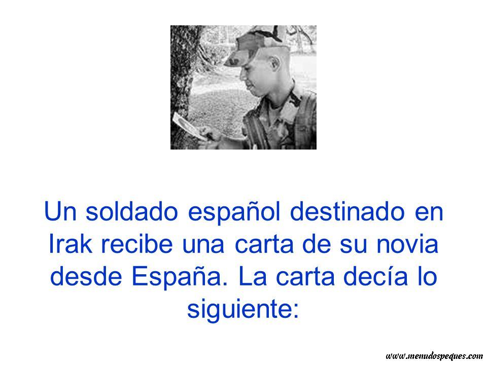 Un soldado español destinado en Irak recibe una carta de su novia desde España. La carta decía lo siguiente: