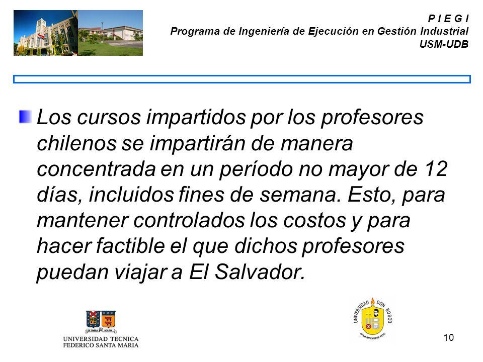 10 P I E G I Programa de Ingeniería de Ejecución en Gestión Industrial USM-UDB Los cursos impartidos por los profesores chilenos se impartirán de mane
