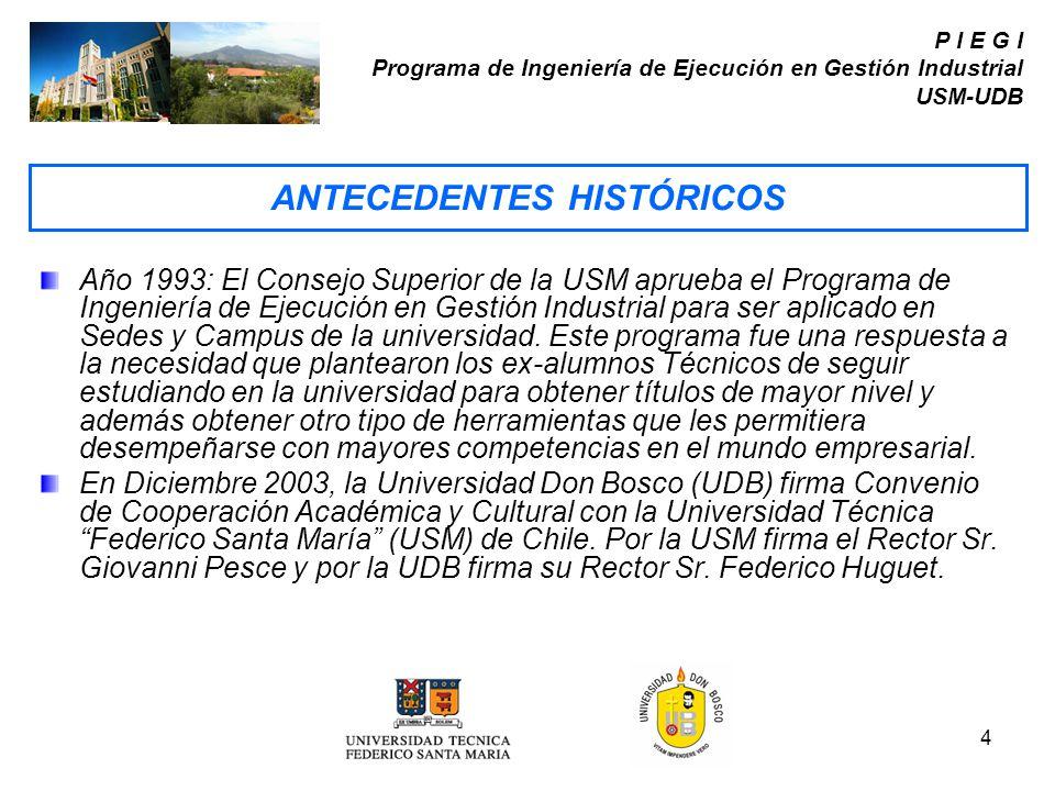 4 P I E G I Programa de Ingeniería de Ejecución en Gestión Industrial USM-UDB Año 1993: El Consejo Superior de la USM aprueba el Programa de Ingenierí