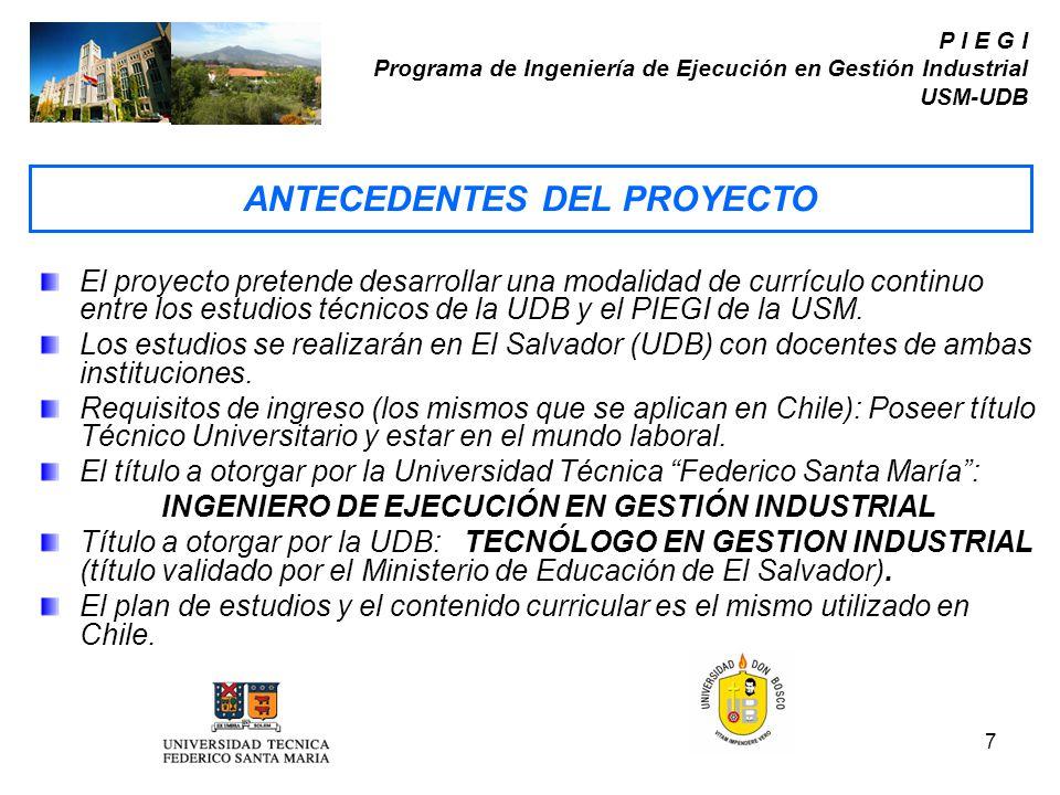 7 P I E G I Programa de Ingeniería de Ejecución en Gestión Industrial USM-UDB El proyecto pretende desarrollar una modalidad de currículo continuo ent
