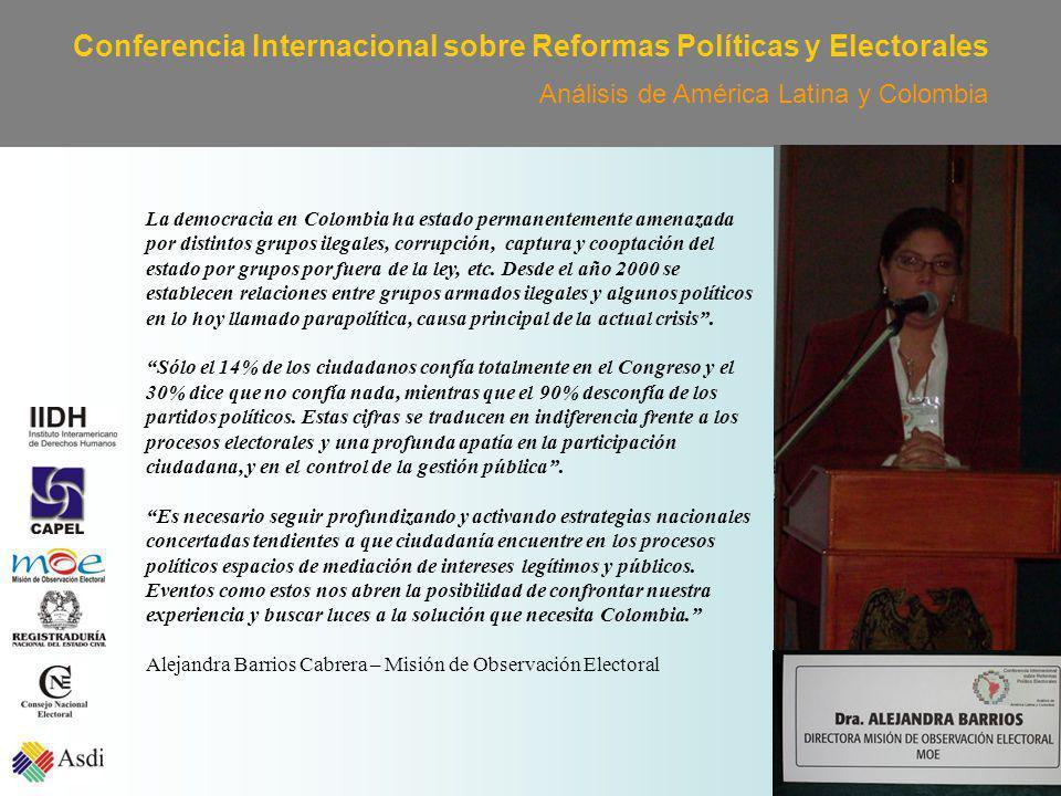 Conferencia Internacional sobre Reformas Políticas y Electorales Análisis de América Latina y Colombia La democracia en Colombia ha estado permanentemente amenazada por distintos grupos ilegales, corrupción, captura y cooptación del estado por grupos por fuera de la ley, etc.