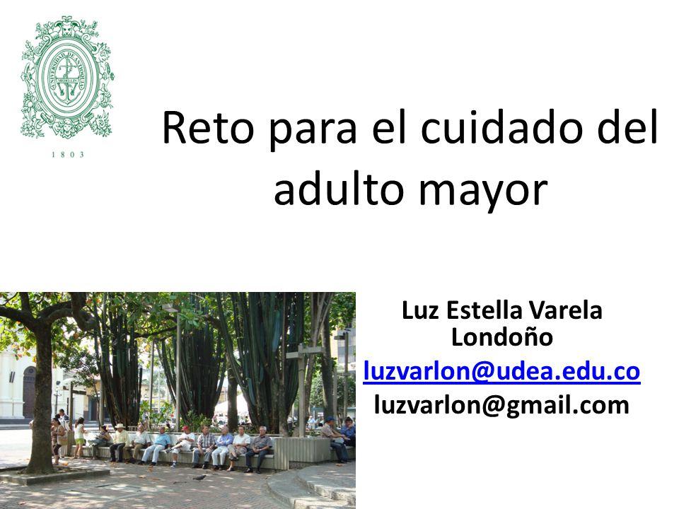 Reto para el cuidado del adulto mayor Luz Estella Varela Londoño luzvarlon@udea.edu.co luzvarlon@gmail.com