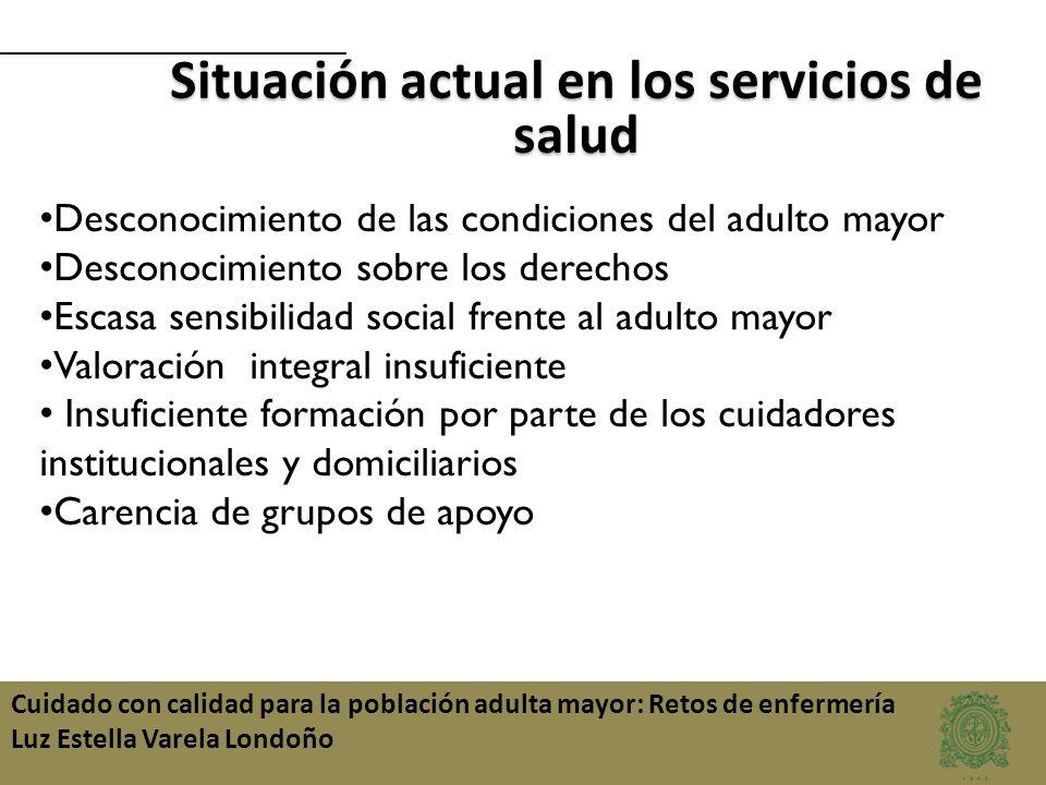 Cuidado con calidad para la población adulta mayor: Retos de enfermería Luz Estella Varela Londoño Situación actual en los servicios de salud Desconoc