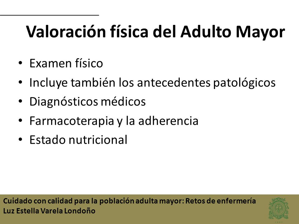 Cuidado con calidad para la población adulta mayor: Retos de enfermería Luz Estella Varela Londoño Valoración física del Adulto Mayor Examen físico In