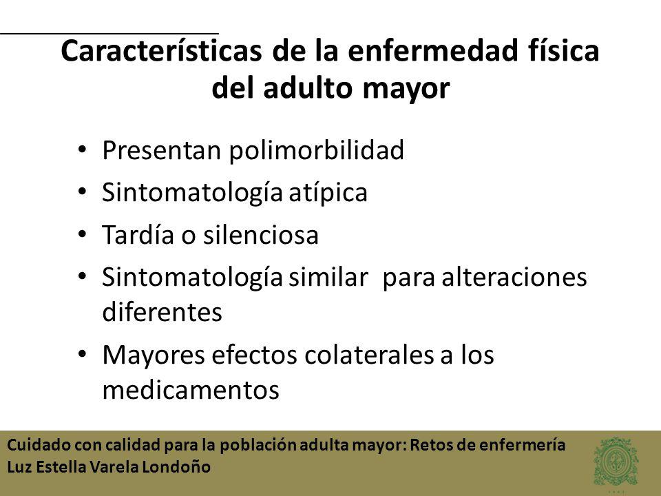 Cuidado con calidad para la población adulta mayor: Retos de enfermería Luz Estella Varela Londoño Características de la enfermedad física del adulto