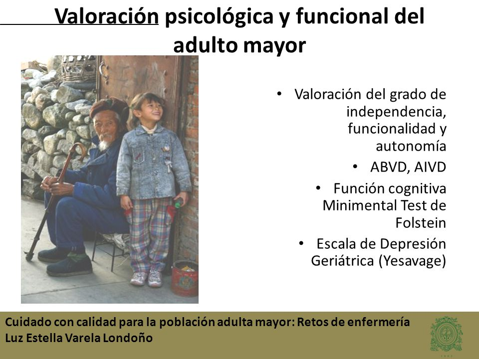 Cuidado con calidad para la población adulta mayor: Retos de enfermería Luz Estella Varela Londoño Valoración del grado de independencia, funcionalida