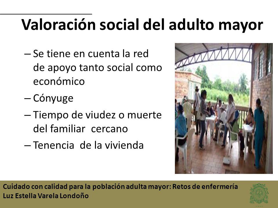 Cuidado con calidad para la población adulta mayor: Retos de enfermería Luz Estella Varela Londoño Valoración social del adulto mayor – Se tiene en cu