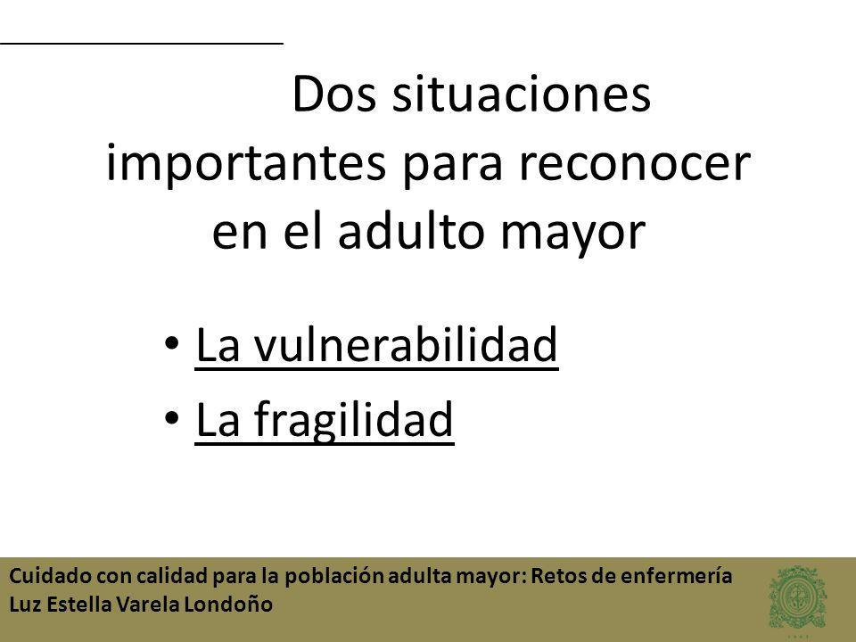 Cuidado con calidad para la población adulta mayor: Retos de enfermería Luz Estella Varela Londoño Dos situaciones importantes para reconocer en el ad