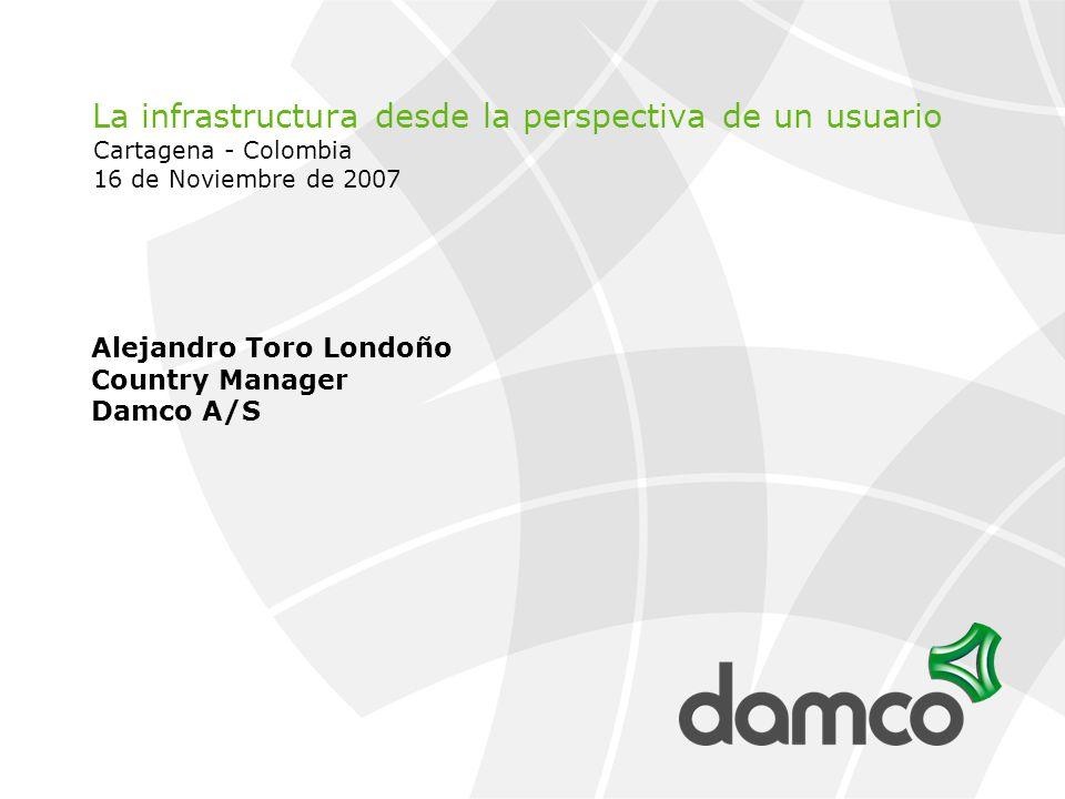 La infrastructura desde la perspectiva de un usuario Cartagena - Colombia 16 de Noviembre de 2007 Alejandro Toro Londoño Country Manager Damco A/S