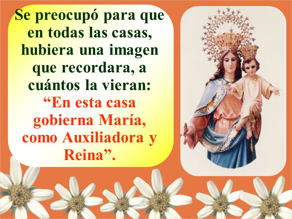 Se preocupó para que en todas las casas, hubiera una imagen que recordara, a cuántos la vieran: En esta casa gobierna María, como Auxiliadora y Reina.