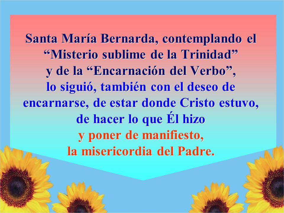 Santa María Bernarda, contemplando el Misterio sublime de la Trinidad y de la Encarnación del Verbo, lo siguió, también con el deseo de encarnarse, de estar donde Cristo estuvo, de hacer lo que Él hizo y poner de manifiesto, la misericordia del Padre.