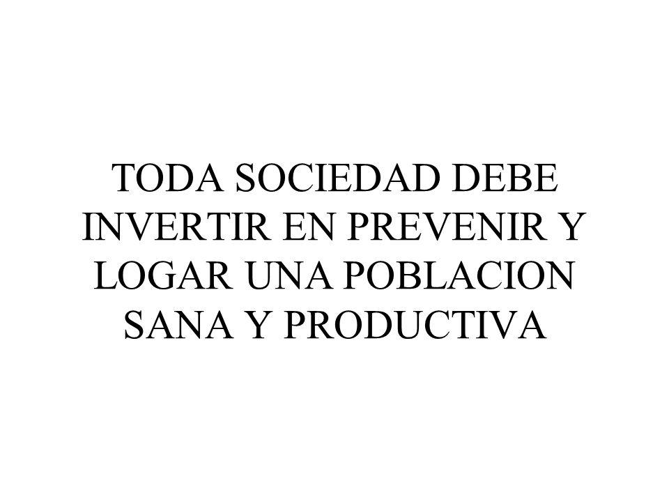 TODA SOCIEDAD DEBE INVERTIR EN PREVENIR Y LOGAR UNA POBLACION SANA Y PRODUCTIVA