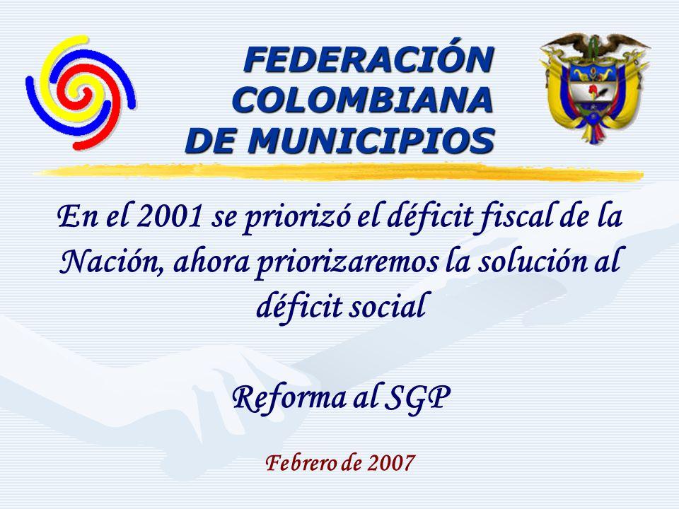 FEDERACIÓNCOLOMBIANA DE MUNICIPIOS En el 2001 se priorizó el déficit fiscal de la Nación, ahora priorizaremos la solución al déficit social Reforma al SGP Febrero de 2007