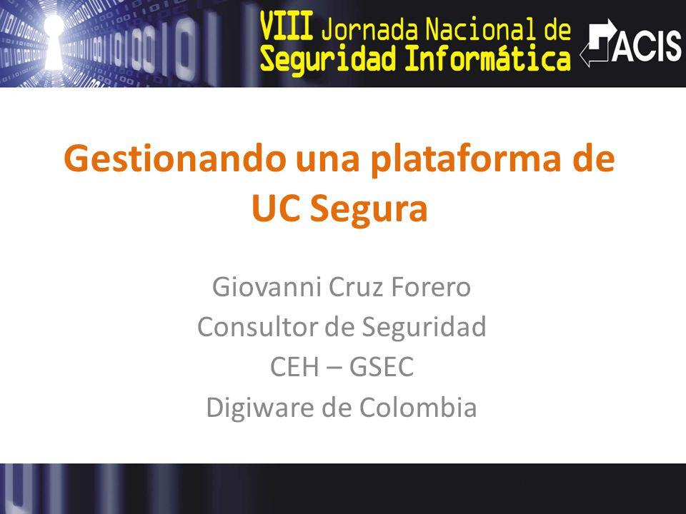 Gestionando una plataforma de UC Segura Giovanni Cruz Forero Consultor de Seguridad CEH – GSEC Digiware de Colombia