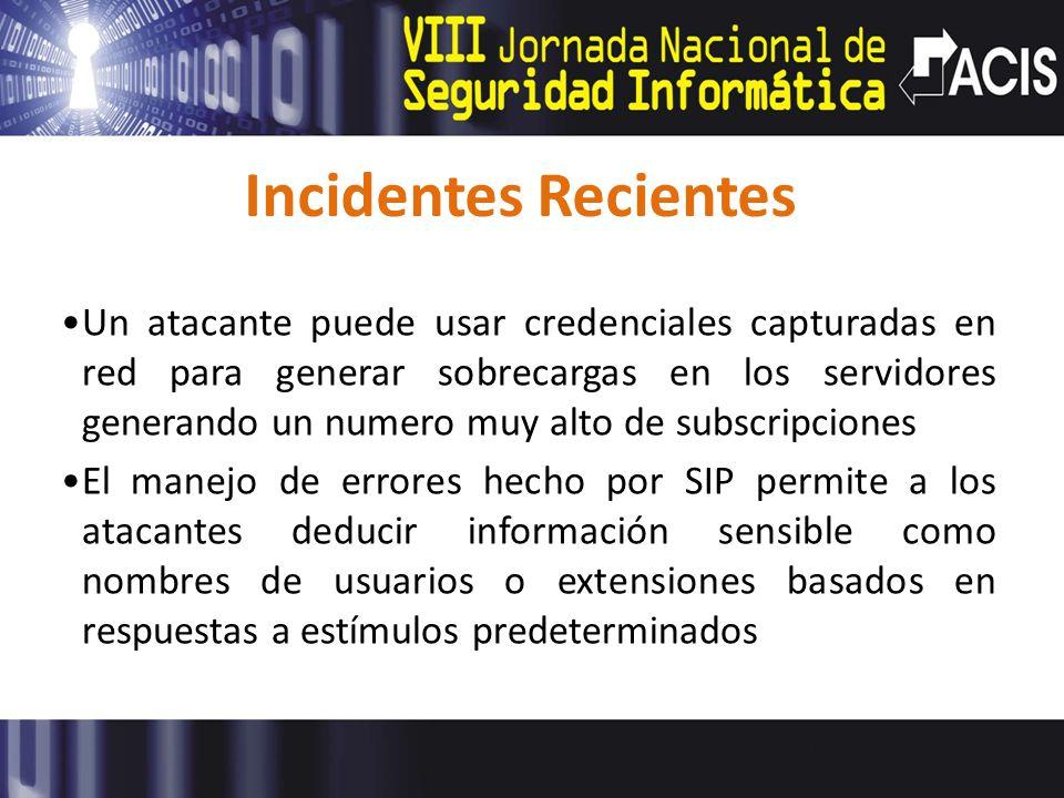 Incidentes Recientes Un atacante puede usar credenciales capturadas en red para generar sobrecargas en los servidores generando un numero muy alto de subscripciones El manejo de errores hecho por SIP permite a los atacantes deducir información sensible como nombres de usuarios o extensiones basados en respuestas a estímulos predeterminados