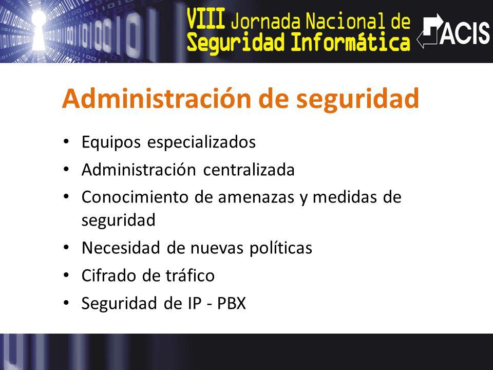 Administración de seguridad Equipos especializados Administración centralizada Conocimiento de amenazas y medidas de seguridad Necesidad de nuevas políticas Cifrado de tráfico Seguridad de IP - PBX