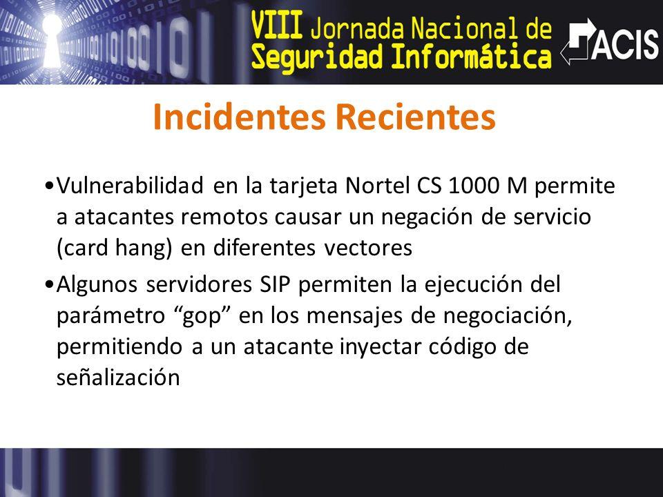 Incidentes Recientes Vulnerabilidad en la tarjeta Nortel CS 1000 M permite a atacantes remotos causar un negación de servicio (card hang) en diferentes vectores Algunos servidores SIP permiten la ejecución del parámetro gop en los mensajes de negociación, permitiendo a un atacante inyectar código de señalización