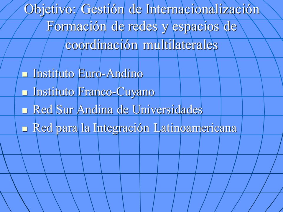 Objetivo: Gestión de Internacionalización Formación de redes y espacios de coordinación multilaterales Instituto Euro-Andino Instituto Euro-Andino Instituto Franco-Cuyano Instituto Franco-Cuyano Red Sur Andina de Universidades Red Sur Andina de Universidades Red para la Integración Latinoamericana Red para la Integración Latinoamericana
