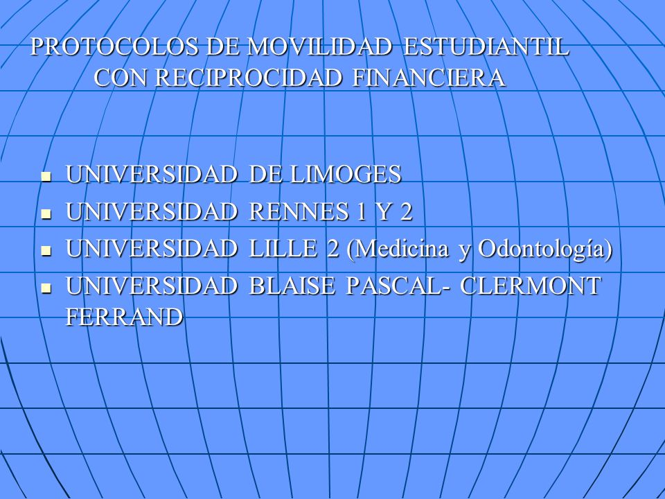 PROTOCOLOS DE MOVILIDAD ESTUDIANTIL CON RECIPROCIDAD FINANCIERA UNIVERSIDAD DE LIMOGES UNIVERSIDAD DE LIMOGES UNIVERSIDAD RENNES 1 Y 2 UNIVERSIDAD RENNES 1 Y 2 UNIVERSIDAD LILLE 2 (Medicina y Odontología) UNIVERSIDAD LILLE 2 (Medicina y Odontología) UNIVERSIDAD BLAISE PASCAL- CLERMONT FERRAND UNIVERSIDAD BLAISE PASCAL- CLERMONT FERRAND