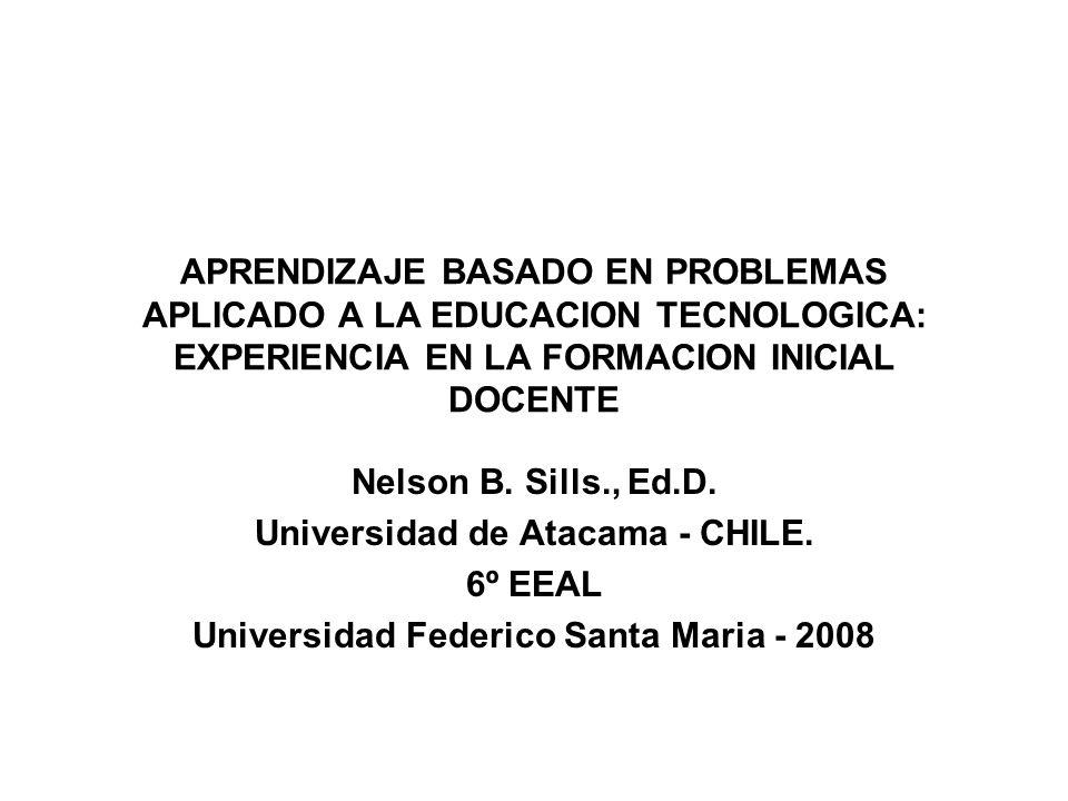 APRENDIZAJE BASADO EN PROBLEMAS APLICADO A LA EDUCACION TECNOLOGICA: EXPERIENCIA EN LA FORMACION INICIAL DOCENTE Nelson B. Sills., Ed.D. Universidad d