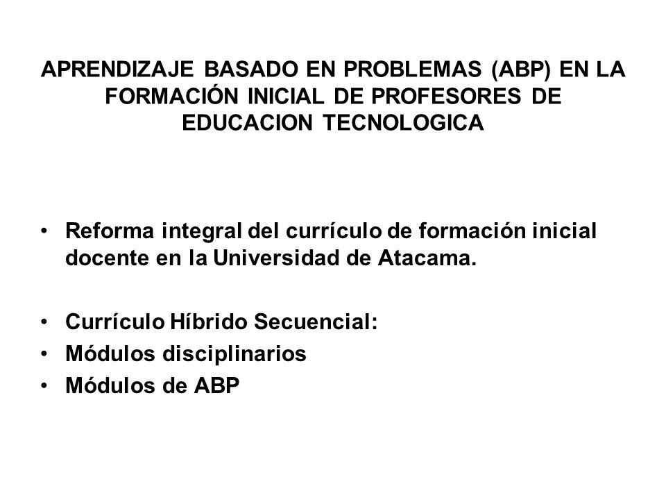 APRENDIZAJE BASADO EN PROBLEMAS (ABP) EN LA FORMACIÓN INICIAL DE PROFESORES DE EDUCACION TECNOLOGICA Reforma integral del currículo de formación inici