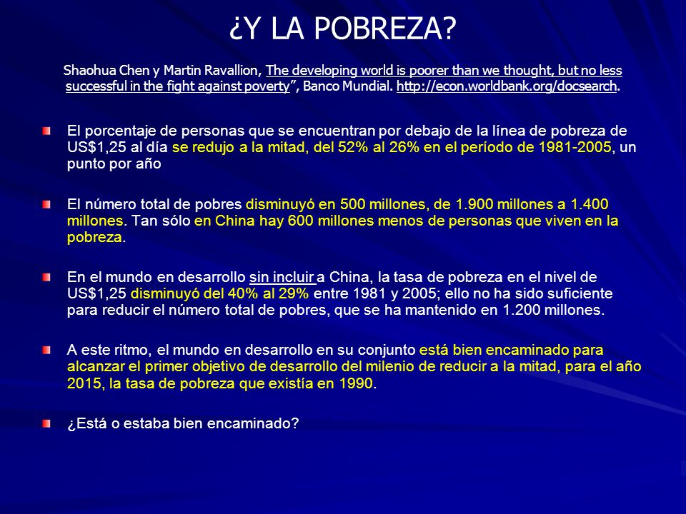 ¿Y LA POBREZA? Shaohua Chen y Martin Ravallion, The developing world is poorer than we thought, but no less successful in the fight against poverty, B
