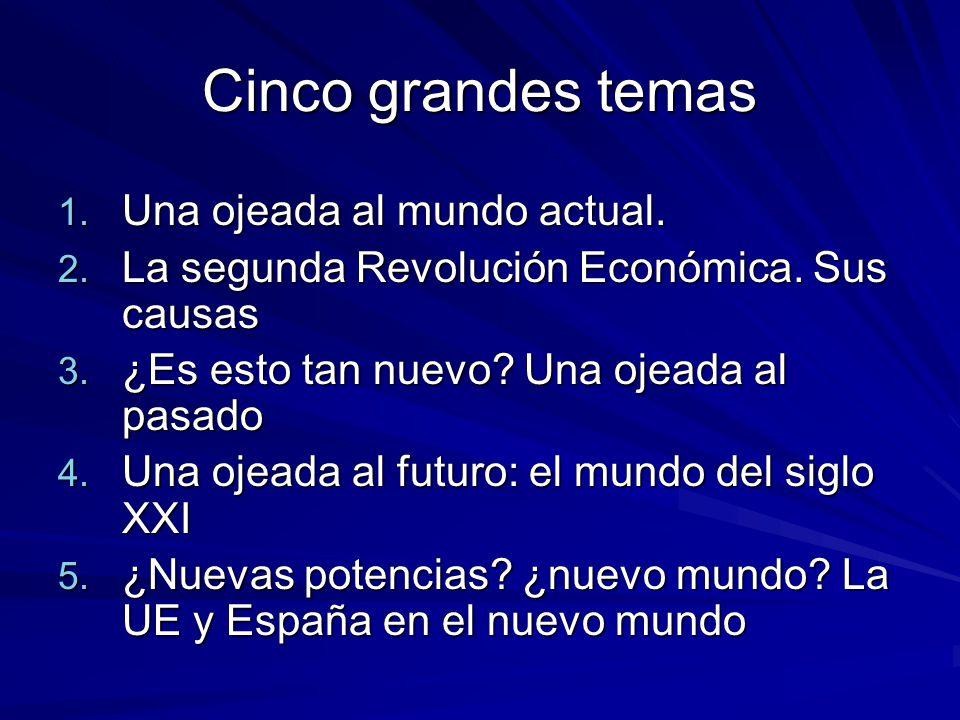 Cinco grandes temas 1. Una ojeada al mundo actual. 2. La segunda Revolución Económica. Sus causas 3. ¿Es esto tan nuevo? Una ojeada al pasado 4. Una o